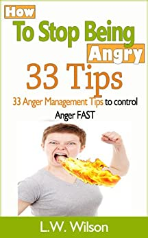 How to Stop Being Angry - 33 Anger Management Tips to Control Anger FAST (anger, anger management, anger control, stop being angry, stop being angry, control ... mood therapy, angrier) (English Edition) von [Wilson, L.W.]