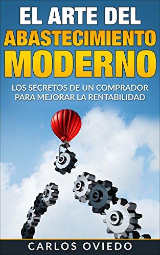 El Arte del Abastecimiento Moderno: Los secretos de un comprador para mejorar la rentabilidad. por CARLOS OVIEDO