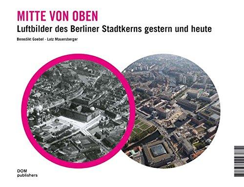 Oben In Der Mitte (Mitte von oben. Luftbilder des Berliner Stadtkerns gestern und heute)