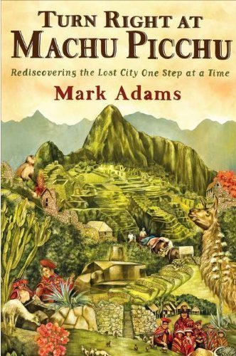 Turn Right at Machu Picchu: Rediscovering the Lost City One Step at a Time by Mark Adams (July 5 2011)