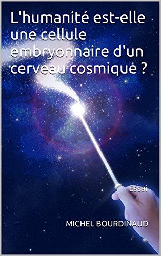 L'humanité est-elle une cellule embryonnaire d'un cerveau cosmique ?: Essai por MICHEL BOURDINAUD