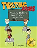 Twisting Arms: Teaching Students How to Write to Persuade by Dawn DiPrince (2005-02-01)