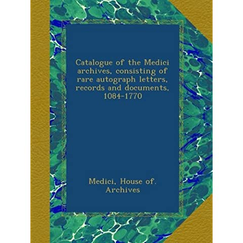 Catalogue of the Medici archives, consisting of rare autograph letters, records and documents, 1084-1770