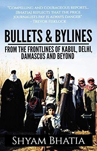 Bullets and Bylines: From the Frontlines of Kabul, Delhi, Damascus and Beyond (English Edition)