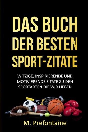 Das Buch Der Besten Sport-Zitate: Witzige, Inspirierende und Motivierende Zitate zu den Sportarten die wir Lieben - Zitate Buch Inspirierende