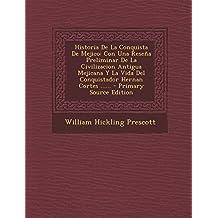 Historia de La Conquista de Mejico: Con Una Resena Preliminar de La Civilizacion Antigua Mejicana y La Vida del Conquistador Hernan Cortes ...... - PR