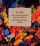 Die wahre Geschichte von allen Farben: Für Kinder, die gern malen - Eva Heller