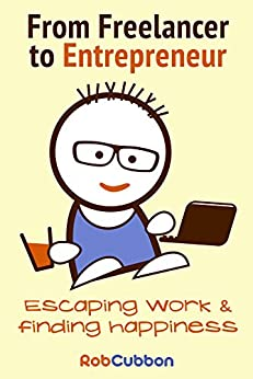 From Freelancer to Entrepreneur: Escaping work and finding happiness by [Cubbon, Rob]
