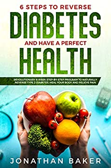 6 Steps To Reverse Diabetes And Have A Perfect Health: Revolutionary 8-Week Step-By-Step Program To Naturally Reverse Type 2 Diabetes, Heal Your Body And Relieve Pain (English Edition) par [Baker, Jonathan]