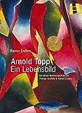 Arnold Topp - Ein Lebensbild: Mit einem Werkverzeichnis von Thomas Greifeld und Raine...