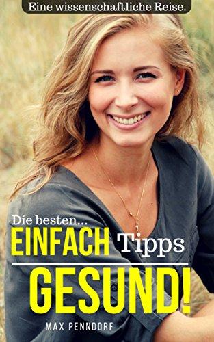 EINFACH GESUND!: Eine wissenschaftliche Reise. - Die besten Tipps für Ernährung und Gesundheit. -