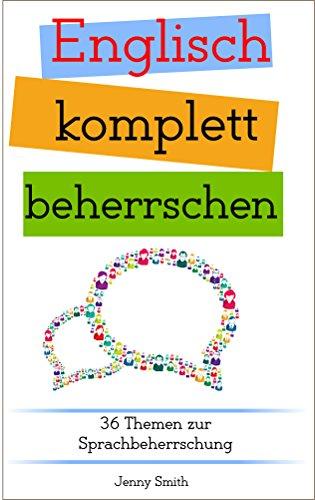 Englisch komplett beherrschen: 36 Themen zur Sprachbeherrschung (Englisch beherrschen mit 12 Themenbereichen Book 4) (English Edition)