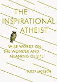 The Inspirational Atheist: Wise Words on the Wonder and Meaning of Life