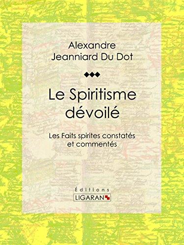Le Spiritisme dévoilé: Les Faits spirites constatés et commentés par Alexandre Jeanniard Du Dot