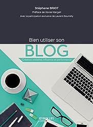 Bien utiliser son blog: Création, visibilité, influence et performance (Création d'entreprise)