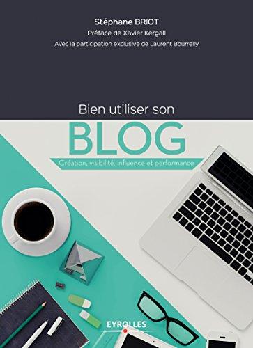 Bien utiliser son blog: Création, visibilité, influence et performance (Création d'entreprise) par Laurent Bourrelly