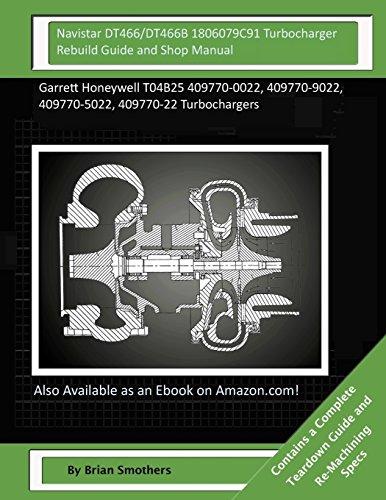 Navistar DT466/DT466B 1806079C91 Turbocharger Rebuild Guide and Shop Manual: Garrett Honeywell T04B25 409770-0022, 409770-9022, 409770-5022, 409770-22 Turbochargers