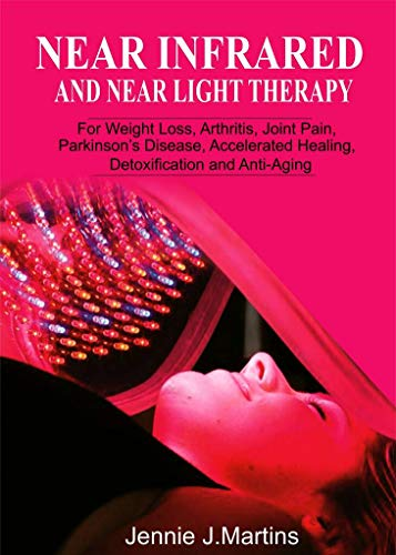 Near Infrared and Near Light Therapy: For Weight Loss, Arthritis, Joint Pain, Parkinson's disease, Accelerated Healing, Detoxification and Anti-Aging (English Edition)