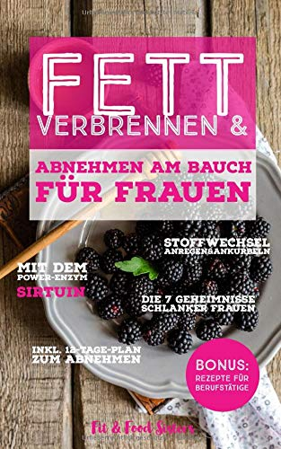 Fett verbrennen & Abnehmen am Bauch für Frauen: Stoffwechsel anregen & ankurbeln mit dem Power-Enzym Sirtuin 7Geheimnisse schlanker Frauen ... für Berufstätige (Fit & Food Sisters, Band 1)