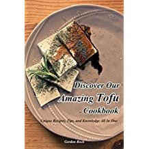 Discover Our Amazing Tofu Cookbook: Unique Recipes, Tips, and Knowledge All in One (English Edition)