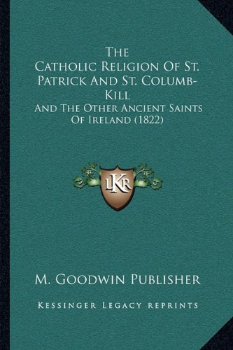 The Catholic Religion of St. Patrick and St. Columb-Kill: And the Other Ancient Saints of Ireland (1822)