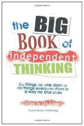 Big Book of Independent Thinking: Do Things No One Does or Do Things Everyone Does in a Way No One Does (Independent Thinking Series)