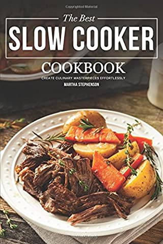 The Best Slow Cooker Cookbook: Create Culinary Masterpieces Effortlessly