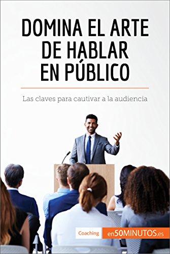 Domina el arte de hablar en público: Las claves para cautivar a la audiencia (Coaching)