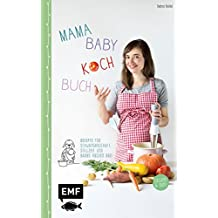 Mama-Baby-Kochbuch: Rezepte für Schwangerschaft, Stillzeit und Babys ersten Brei – gesund und bunt
