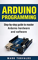 Arduino Programming: Step-by-step guide to mastering arduino hardware and software (Arduino, Arduino projects, Arduino uno, Arduino starter kit, Arduino ide, Arduino yun, Arduino mega, Arduino nano)