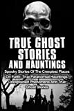 True Ghost Stories And Hauntings: Spooky Stories Of The Creepiest Places On Earth: True Paranormal Hauntings, Unexplained Phenomena And True Ghost Stories: Volume 2