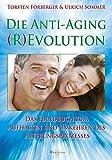 Die Anti-Aging (R)Evolution. Das Handbuch zum Aufhalten und Umkehren des Alterungsprozesses