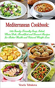 Mediterranean Cookbook: 120 Family-Friendly Soup, Salad, Main Dish, Breakfast and Dessert Recipes for Better Health and Natural Weight Loss (Free Bonus ... Diet Book for Beginners) (English Edition) von [Tabakova, Vesela]