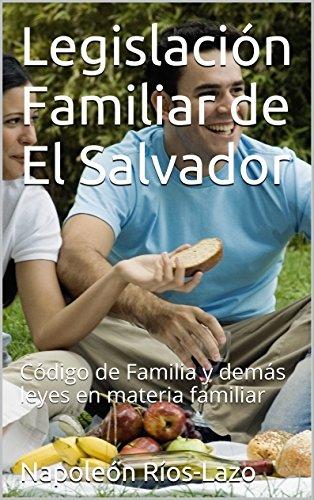 Legislación Familiar de El Salvador: Código de Familia y demás leyes en materia familiar (Legislación Salvadoreña nº 1) por Napoleón Ríos-Lazo