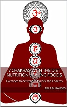 7 Chakras with the Diet Nutrition Healing Foods and Exercises to Activate or Unlock the Chakras (English Edition) par [Ramses, Akila  M.]
