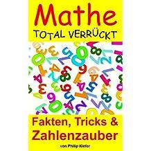 Mathe total verrückt:  Fakten, Tricks & Zahlenzauber