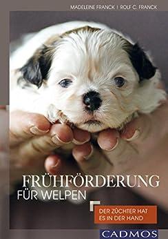 Frühförderung für Welpen: Der Züchter hat es in der Hand (Haltung und Erziehung) von [Franck, Madeleine, Franck, Rolf C.]
