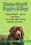 Tibetan Mastiff Puppies & Dogs: Tibetan Mastiff – Step by Step Book… care, health, diet, training, behavior and more…