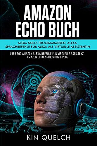 Amazon Echo Buch um Alexa skills zu programmieren und Alexa Sprachbefehle. Alexa als virtuelle Assistentin: Über 300 Amazon Alexa Befehle für virtuelle Assistenz Amazon echo Spot Show, Plus & Fire TV