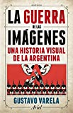 La guerra de las imágenes: Una historia visual de la Argentina