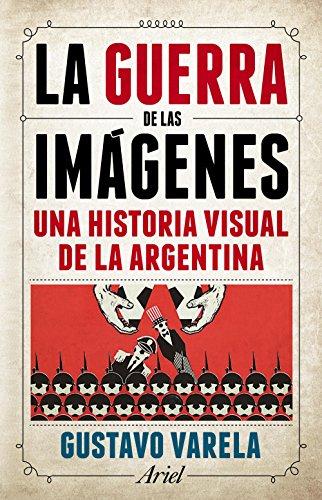 La guerra de las imágenes: Una historia visual de la Argentina de [Varela,
