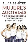 Mujeres agotadas y cómo dejar de serlo: Cambia de hábitos y duplica tu energía par Benítez