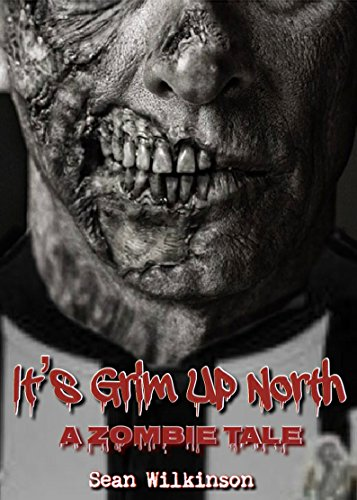 It's Grim Up North: A Zombie Tale (IGUN Book 1) by [Wilkinson, Sean]