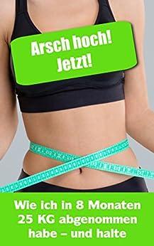 Arsch hoch, jetzt! Wie ich in 8 Wochen 25 Kilo Gewicht verloren habe