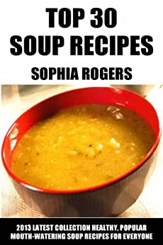 Top 30 Soup Recipes For Everyday Eating: Latest Collection of Healthy, Popular And Mouth-Watering Soups For Everyone (English Edition) par [Rogers, Sophia]