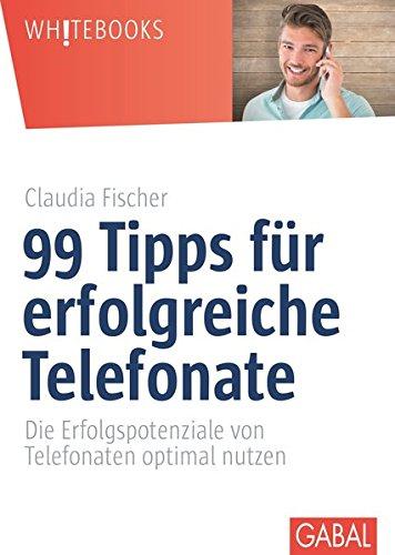 99 Tipps für erfolgreiche Telefonate: Die Erfolgspotenziale von Telefonaten optimal nutzen (Whitebooks)