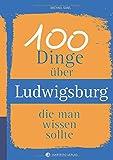 100 Dinge über Ludwigsburg, die man wissen sollte (Unsere Stadt - einfach spitze!)