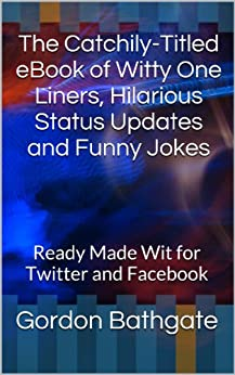 The Catchily-Titled eBook of Witty One Liners, Hilarious Status Updates and Funny Jokes: Ready Made Wit for Twitter and Facebook (English Edition) von [Bathgate, Gordon]