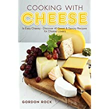 Cooking with Cheese: Is Easy Cheesy - Discover 40 Sweet & Savory Recipes for Cheese Lovers (English Edition)
