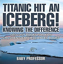 Epub Gratis Titanic Hit An Iceberg! Icebergs vs. Glaciers - Knowing the Difference - Geology Books for Kids   Children's Earth Sciences Books